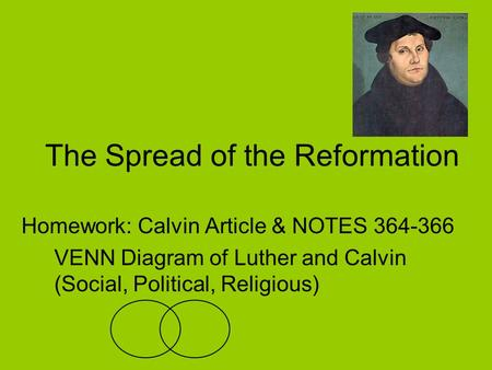 The Spread of the Reformation Homework: Calvin Article & NOTES 364-366 VENN Diagram of Luther and Calvin (Social, Political, Religious)