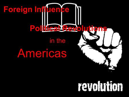 & in the Americas Foreign Influence Political Revolutions.
