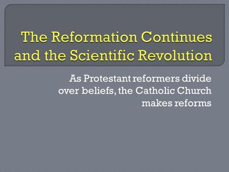 As Protestant reformers divide over beliefs, the Catholic Church makes reforms.