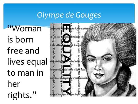 "Olympe de Gouges ""Woman is born free and lives equal to man in her rights."""