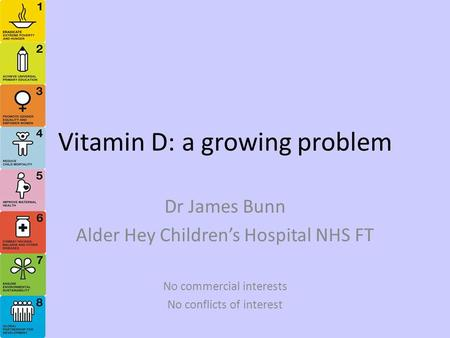 Vitamin D: a growing problem Dr James Bunn Alder Hey Children's Hospital NHS FT No commercial interests No conflicts of interest.
