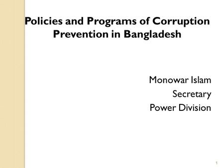Policies and Programs of Corruption Prevention in Bangladesh Monowar Islam Secretary Power Division 1.