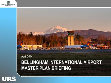Port of Bellingham Briefing BELLINGHAM INTERNATIONAL AIRPORT MASTER PLAN BRIEFING April 2014.