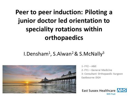 Peer to peer induction: Piloting a junior doctor led orientation to speciality rotations within orthopaedics I.Densham 1, S.Alwan 2 & S.McNally 3 1- FY2.