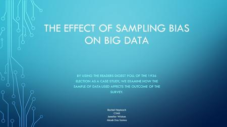 THE EFFECT OF SAMPLING BIAS ON BIG DATA BY USING THE READERS DIGEST POLL OF THE 1936 ELECTION AS A CASE STUDY, WE EXAMINE HOW THE SAMPLE OF DATA USED AFFECTS.