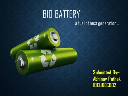 BIO BATTERY a fuel of next generation… Submitted By:- Abhinav Pathak 10EUDEC002.