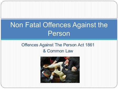 Offences Against The Person Act 1861 & Common Law Non Fatal Offences Against the Person.