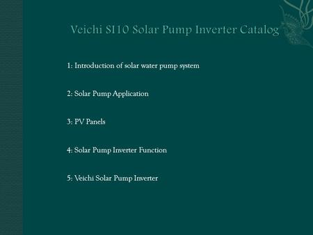 1: Introduction of solar water pump system 2: Solar Pump Application 3: PV Panels 4: Solar Pump Inverter Function 5: Veichi Solar Pump Inverter.