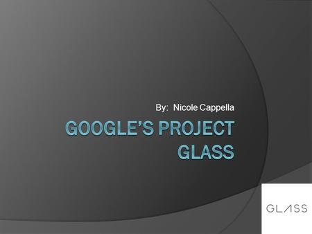 By: Nicole Cappella. Roadmap  What is Project Glass?  What prototype looks like  Augmented Reality Application  How Project Glass works  What makes.