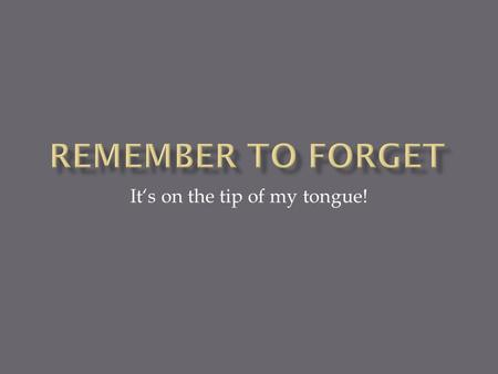 It's on the tip of my tongue!.  - I can never remember vocabulary  - I don't have the time to revise  - I forget the words when I need them in a conversation.
