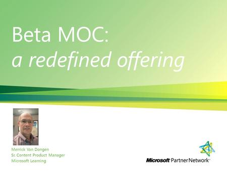 Beta MOC: a redefined offering Merrick Van Dongen Sr. Content Product Manager Microsoft Learning.