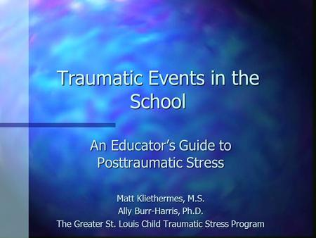 Traumatic Events in the School An Educator's Guide to Posttraumatic Stress Matt Kliethermes, M.S. Ally Burr-Harris, Ph.D. The Greater St. Louis Child Traumatic.