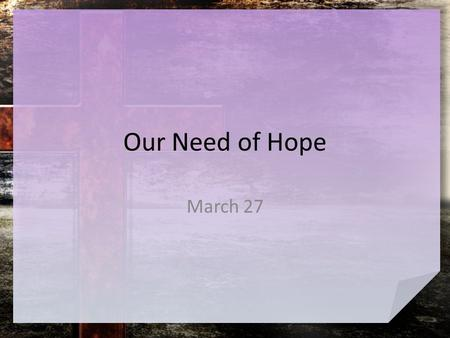 Our Need of Hope March 27. Think about it … What are some things people often hope for? So many of our hopes have to do with a good future. – Jesus is.