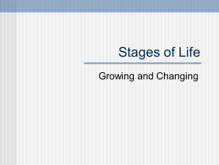 Stages of Life Growing and Changing. After birth, humans go through several stages of development. These stages are infancy, childhood, adolescence, and.