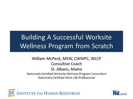 Building A Successful Worksite Wellness Program from Scratch William McPeck, MSW, CWWPC, WLCP Consultive Coach St. Albans, Maine Nationally Certified Worksite.