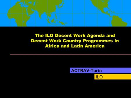 ILO The ILO Decent Work Agenda and Decent Work Country Programmes in Africa and Latin America ACTRAV-Turin.