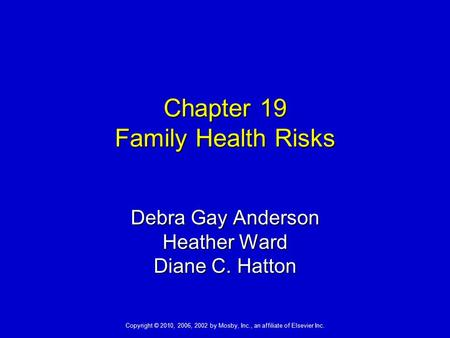 Copyright © 2010, 2006, 2002 by Mosby, Inc., an affiliate of Elsevier Inc. Chapter 19 Family Health Risks Debra Gay Anderson Heather Ward Diane C. Hatton.