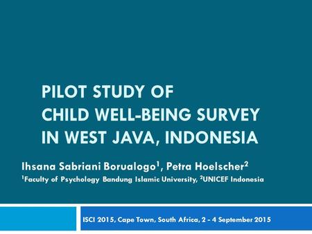 PILOT STUDY OF CHILD WELL-BEING SURVEY IN WEST JAVA, INDONESIA Ihsana Sabriani Borualogo 1, Petra Hoelscher 2 1 Faculty of Psychology Bandung Islamic University,