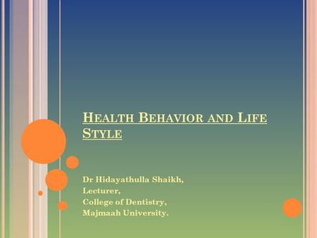 H EALTH B EHAVIOR AND L IFE S TYLE Dr Hidayathulla Shaikh, Lecturer, College of Dentistry, Majmaah University.