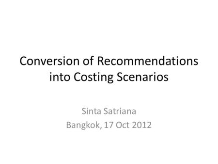 Conversion of Recommendations into Costing Scenarios Sinta Satriana Bangkok, 17 Oct 2012.