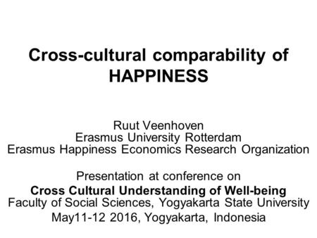 Cross-cultural comparability of HAPPINESS Ruut Veenhoven Erasmus University Rotterdam Erasmus Happiness Economics Research Organization Presentation at.