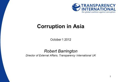 1 Corruption in Asia October 1 2012 Robert Barrington Director of External Affairs, Transparency International UK.