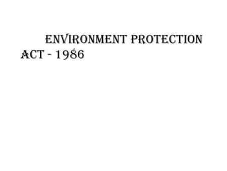ENVIRONMENT PROTECTION ACT - 1986. Environment Protection Act (Passed in March 1986 and came into force on 19 November 1986 ) The Constitution of India.