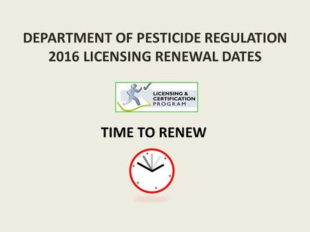 DEPARTMENT OF PESTICIDE REGULATION 2016 LICENSING RENEWAL DATES TIME TO RENEW.