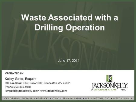 Waste Associated with a Drilling Operation Kelley Goes, Esquire 500 Lee Street East, Suite 1600, Charleston, WV 25301 Phone: 304-340-1078