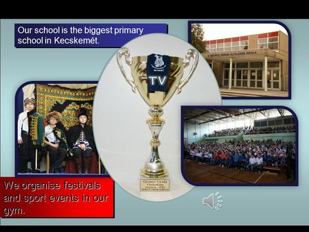 We organise festivals and sport events in our gym. Our school is the biggest primary school in Kecskemét.