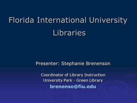 Florida International University Libraries Presenter: Stephanie Brenenson Coordinator of Library Instruction University Park - Green Library