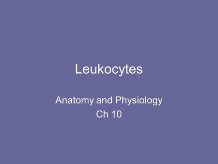 Leukocytes Anatomy and Physiology Ch 10. Basic Facts 4000-11000/mm 3 or less than 1% –High is called leukocytosis (sign of infection) –Low is called leukopenia.