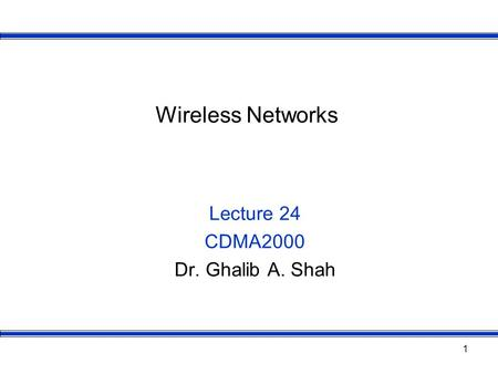 1 Wireless Networks Lecture 24 CDMA2000 Dr. Ghalib A. Shah.