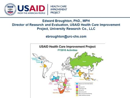1 Edward Broughton, PhD., MPH Director of Research and Evaluation, USAID Health Care Improvement Project, University Research Co., LLC