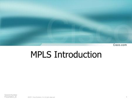 1 © 2001, Cisco Systems, Inc. All rights reserved. Session Number Presentation_ID MPLS Introduction.