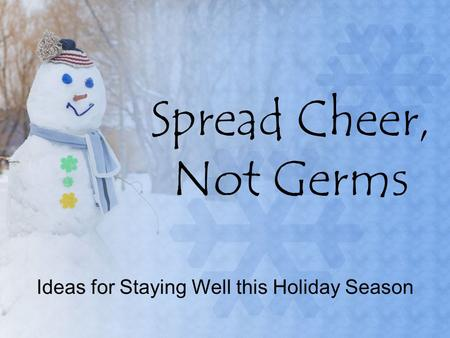 Spread Cheer, Not Germs Ideas for Staying Well this Holiday Season.