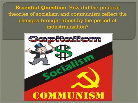 Essential Question: How did the political theories of socialism and communism reflect the changes brought about by the period of industrialization?