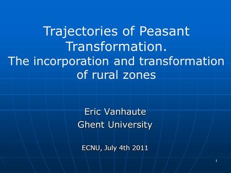 Eric Vanhaute Ghent University ECNU, July 4th 2011 1 Trajectories of Peasant Transformation. The incorporation and transformation of rural zones.