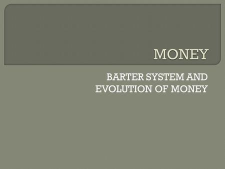 BARTER SYSTEM AND EVOLUTION OF MONEY. Introduction-  Money is something which is generally accepted as a medium of exchange. It is one of the most basic.