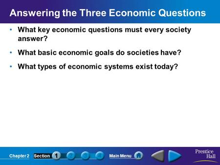 Chapter 2SectionMain Menu Answering the Three Economic Questions What key economic questions must every society answer? What basic economic goals do societies.