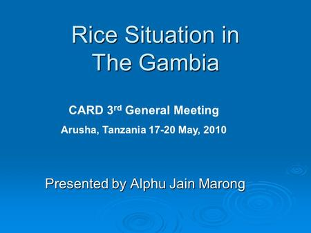 Rice Situation in The Gambia Presented by Alphu Jain Marong CARD 3 rd General Meeting Arusha, Tanzania 17-20 May, 2010.