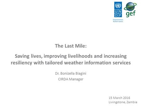 The Last Mile: Saving lives, improving livelihoods and increasing resiliency with tailored weather information services Dr. Bonizella Biagini CIRDA Manager.