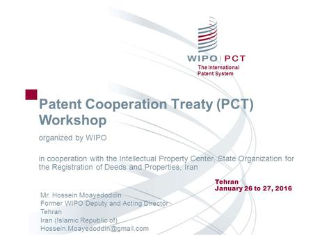 The International Patent System Patent Cooperation Treaty (PCT) Workshop Tehran January 26 to 27, 2016 Mr. Hossein Moayedoddin Former WIPO Deputy and Acting.