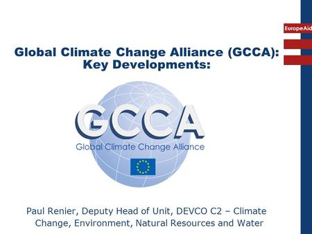 EuropeAid Global Climate Change Alliance (GCCA): Key Developments: Paul Renier, Deputy Head of Unit, DEVCO C2 – Climate Change, Environment, Natural Resources.