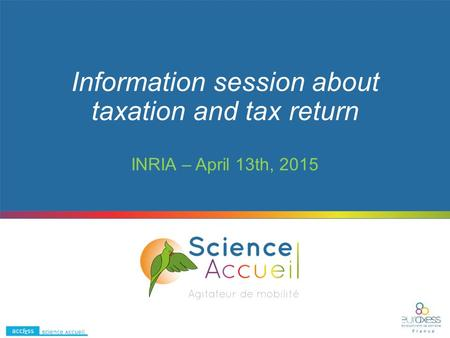 Information session about taxation and tax return INRIA – April 13th, 2015.