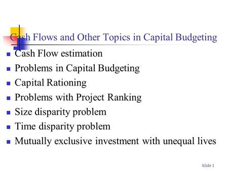 Slide 1 Cash Flows and Other Topics in Capital Budgeting Cash Flow estimation Problems in Capital Budgeting Capital Rationing Problems with Project Ranking.