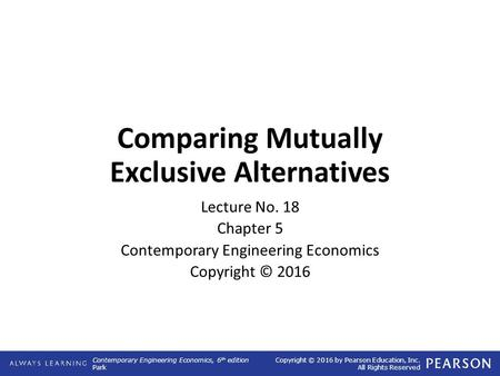 Contemporary Engineering Economics, 6 th edition Park Copyright © 2016 by Pearson Education, Inc. All Rights Reserved Comparing Mutually Exclusive Alternatives.