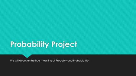 Probability Project We will discover the true meaning of Probably and Probably Not.