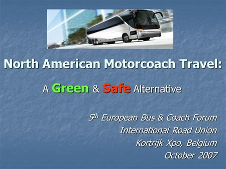 North American Motorcoach Travel: A Green & Safe Alternative 5 th European Bus & Coach Forum International Road Union Kortrijk Xpo, Belgium October 2007.