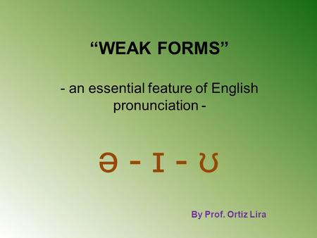 """WEAK FORMS"" - an essential feature of English pronunciation - ə - ɪ - ʊ By Prof. Ortiz Lira."